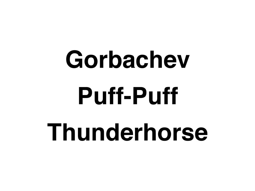 Gorbachev Puff-Puff Thunderhorse