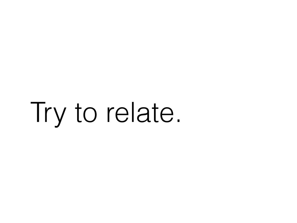 Try to relate.