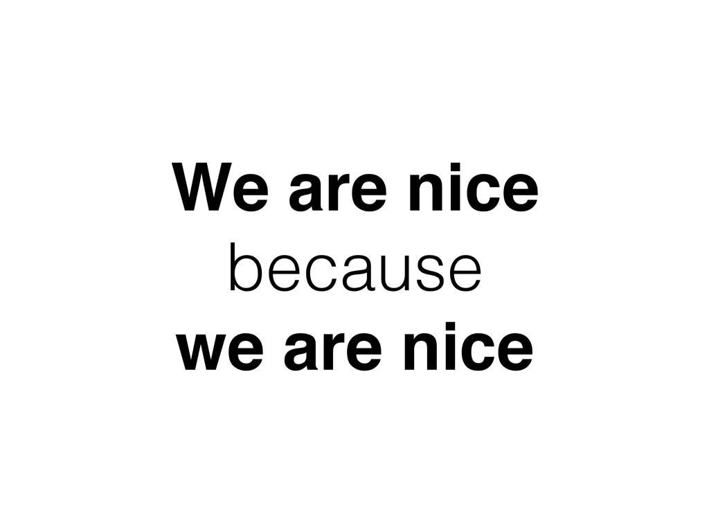 We are nice because we are nice