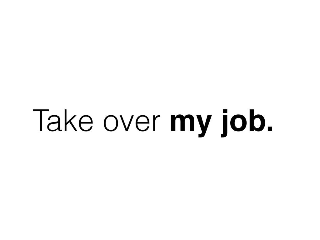 Take over my job.