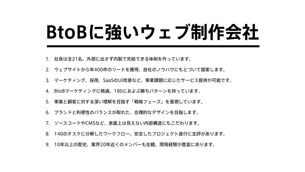 BtoBに強いウェブ制作会社 1. 社員は全21名。外部に出さず内製で完結できる体制を作ってい...