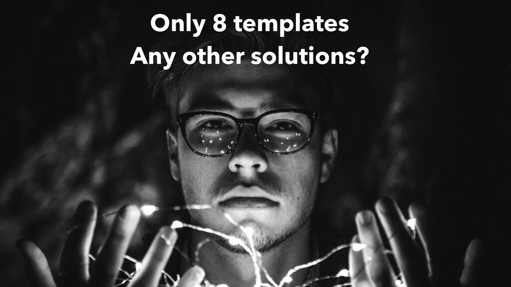 Only 8 templates Any other solutions?