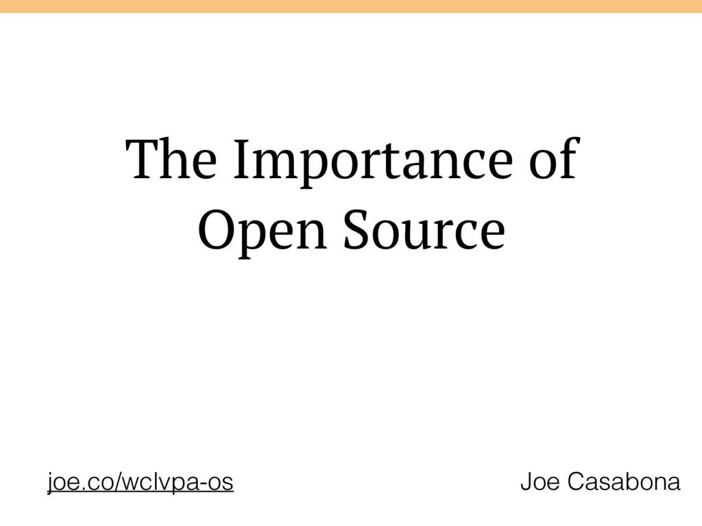 The Importance of Open Source Joe Casabona joe....