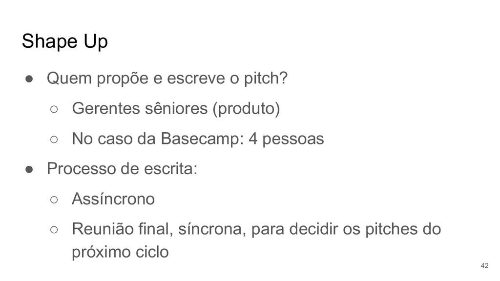 Shape Up ● Quem propõe e escreve o pitch? ○ Ger...