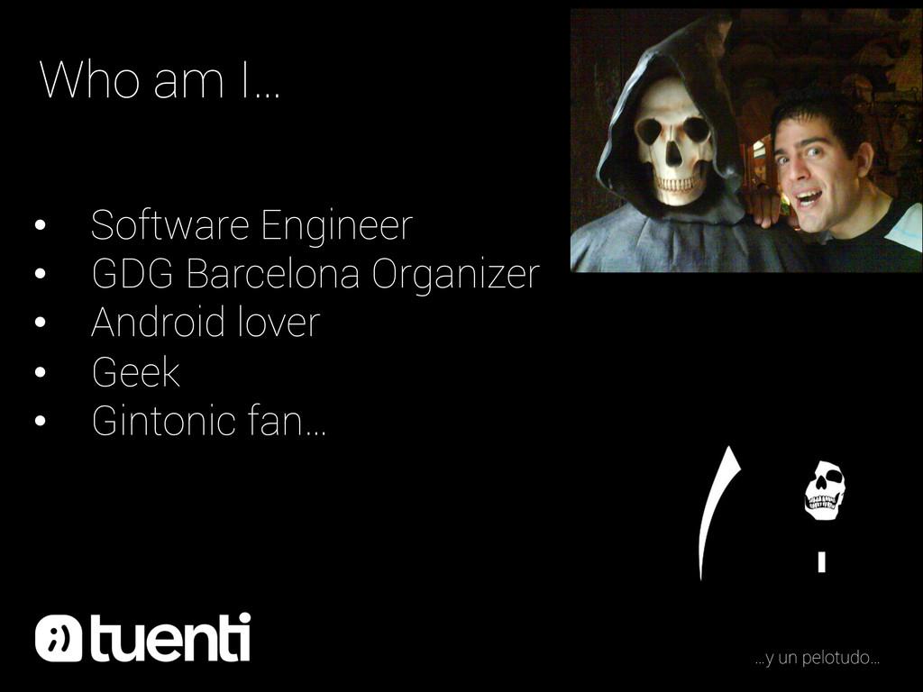 Who am I… • Software Engineer • GDG Barcelona...