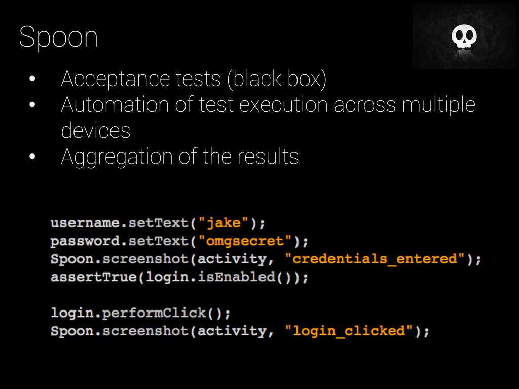 Spoon • Acceptance tests (black box) • Automa...