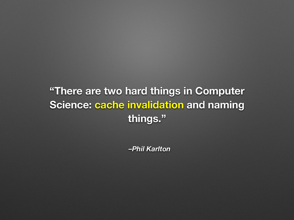 """–Phil Karlton """"There are two hard things in Com..."""