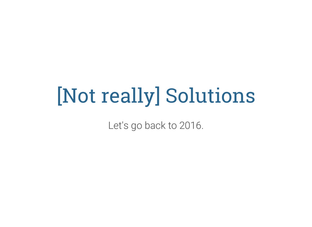 [Not really] Solutions Let's go back to 2016.