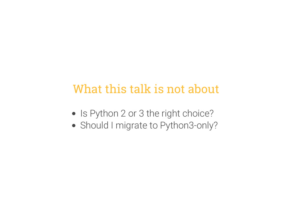 What this talk is not about Is Python 2 or 3 th...