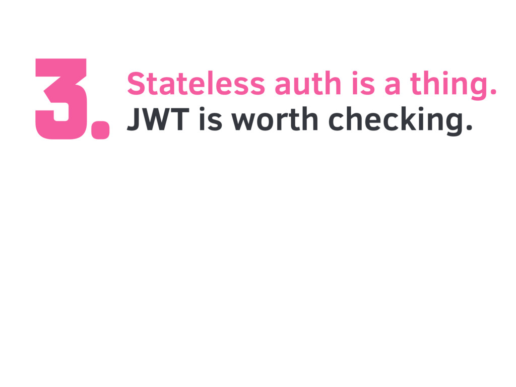 3.Stateless auth is a thing. JWT is worth check...