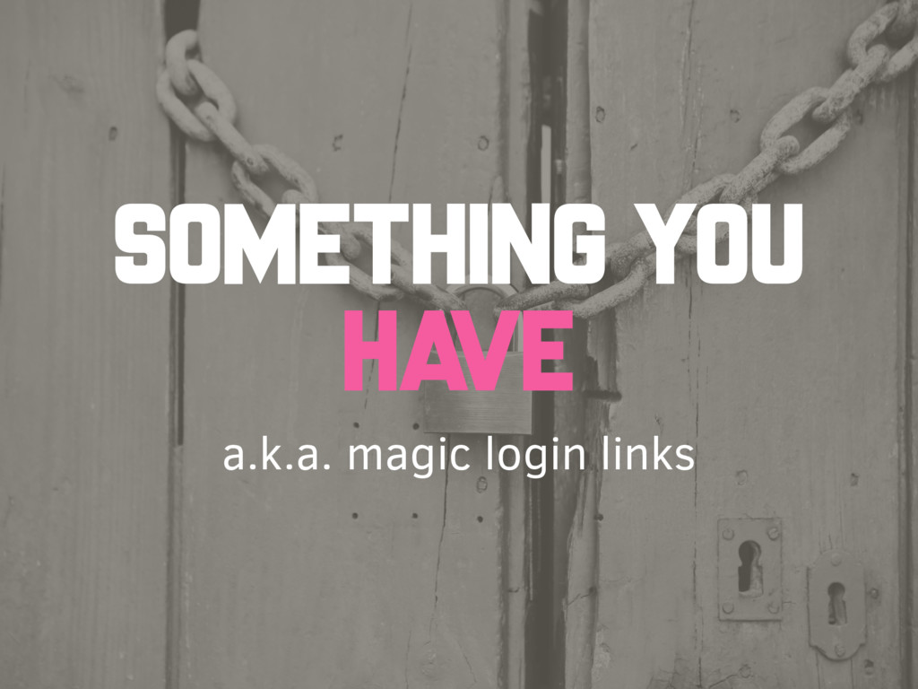 a.k.a. magic login links SOMETHING YOU HAVE