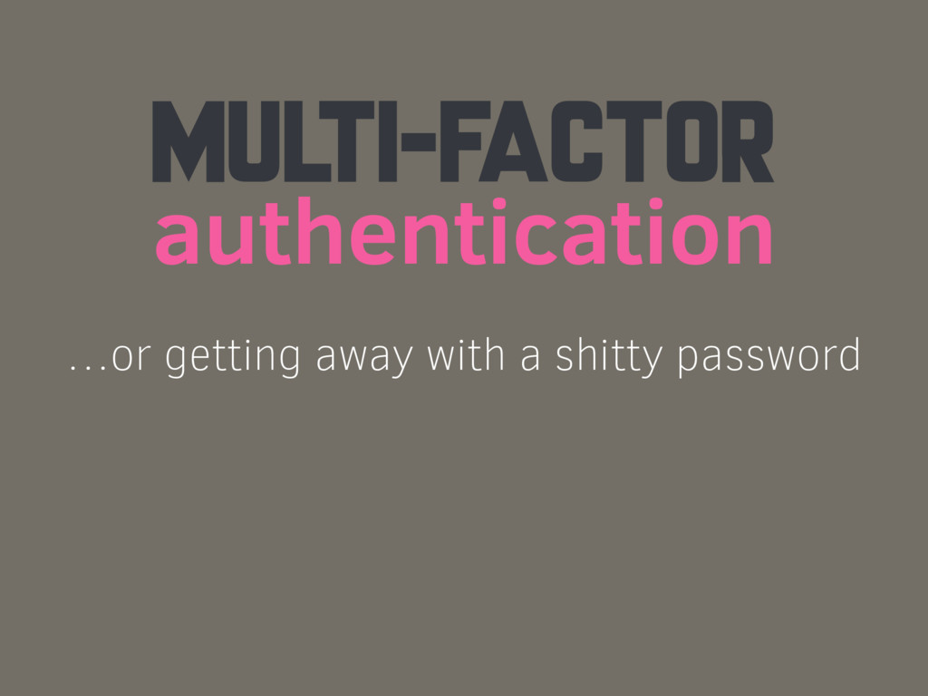 MULTI-FACTOR authentication …or getting away wi...