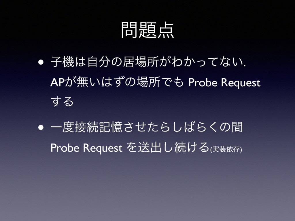 • ࢠػࣗͷډॴ͕Θ͔ͬͯͳ͍. AP͕ແ͍ͣͷॴͰ Probe Request...