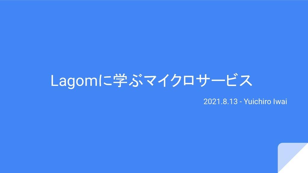 Lagomに学ぶマイクロサービス 2021.8.13 - Yuichiro Iwai