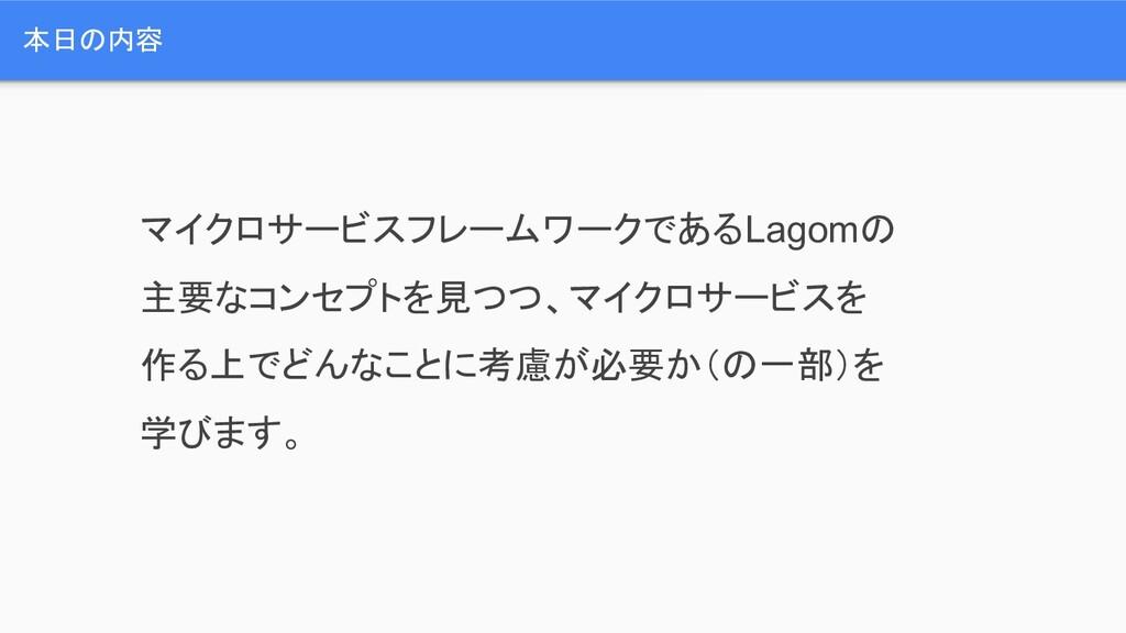 本日の内容 マイクロサービスフレームワークであるLagomの 主要なコンセプトを見つつ、マイク...