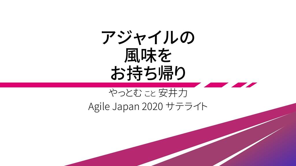 アジャイルの 風味を お持ち帰り やっとむ こと 安井力 Agile Japan 2020 サ...