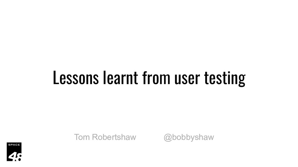 Lessons learnt from user testing Tom Robertshaw...