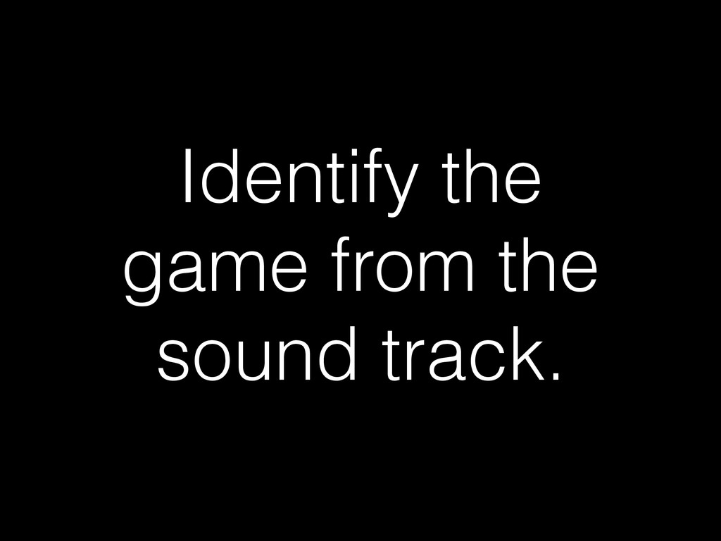 Identify the game from the sound track.