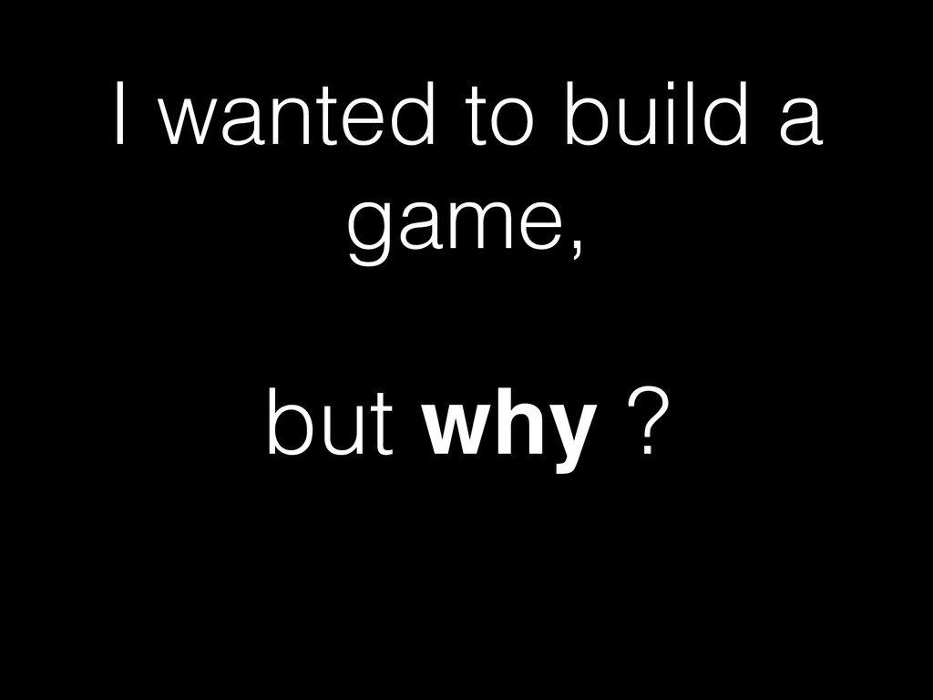 I wanted to build a game, but why ?