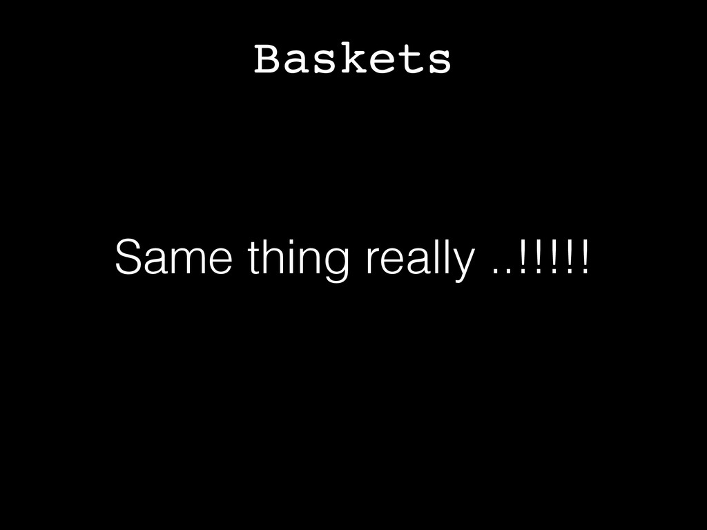 Baskets Same thing really ..!!!!!