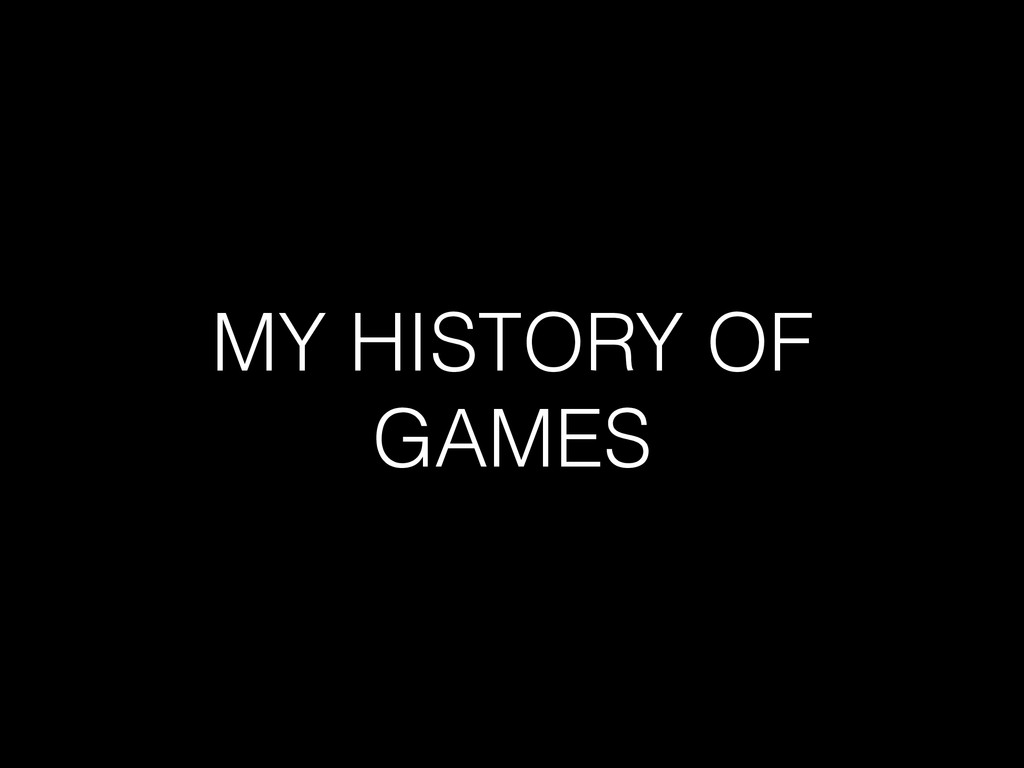 MY HISTORY OF GAMES