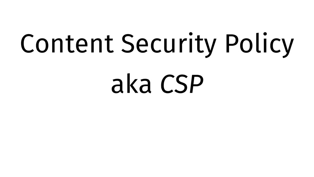 Content Security Policy aka CSP