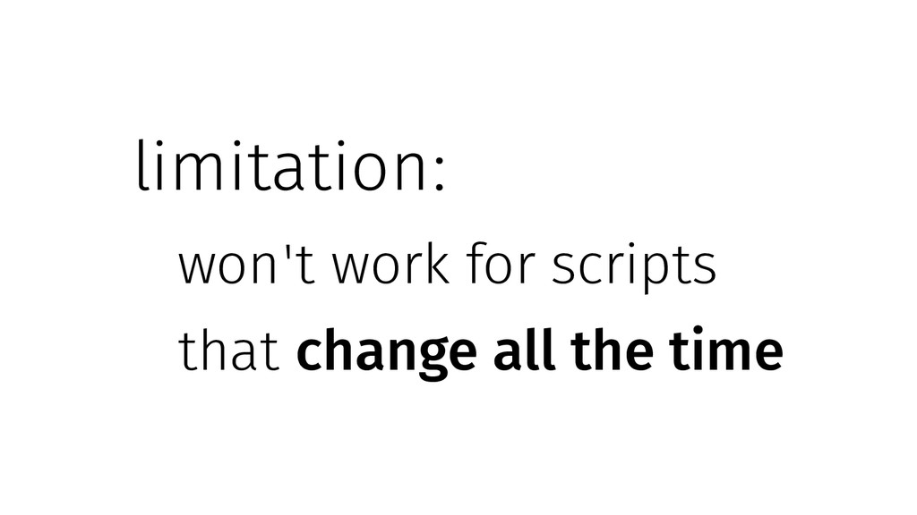 limitation: won't work for scripts that change ...