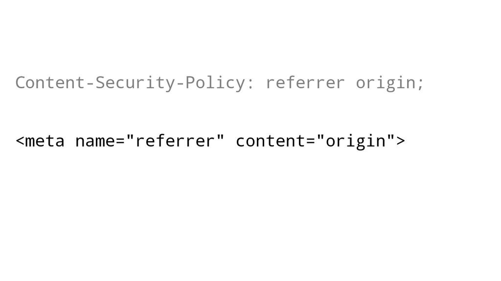 Content-Security-Policy: referrer origin; <meta...