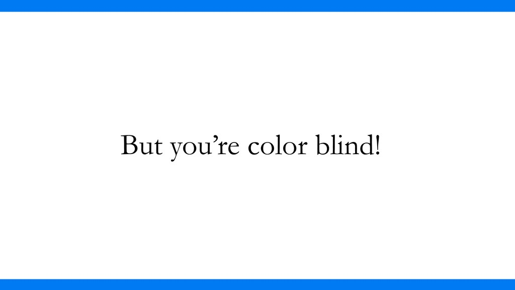 But you're color blind!