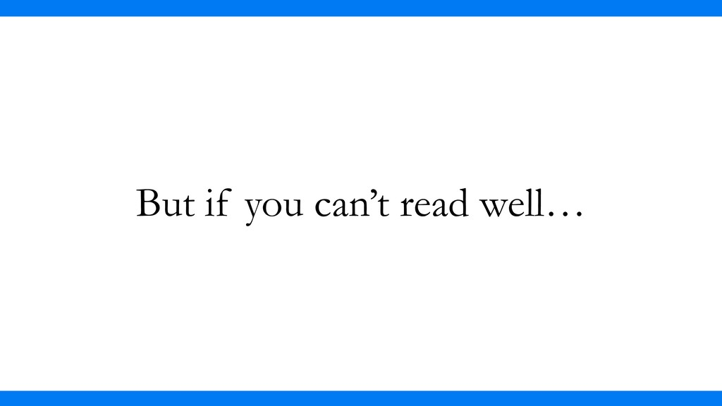 But if you can't read well…