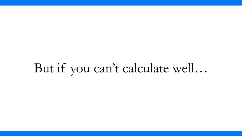 But if you can't calculate well…