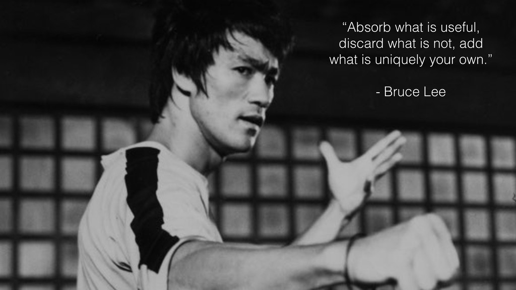"""""""Absorb what is useful, discard what is not, ad..."""