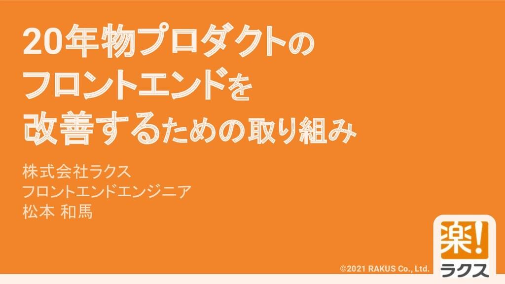 #RAKUSMeetup ©2021 RAKUS Co., Ltd. 20年物プロダクトの フ...