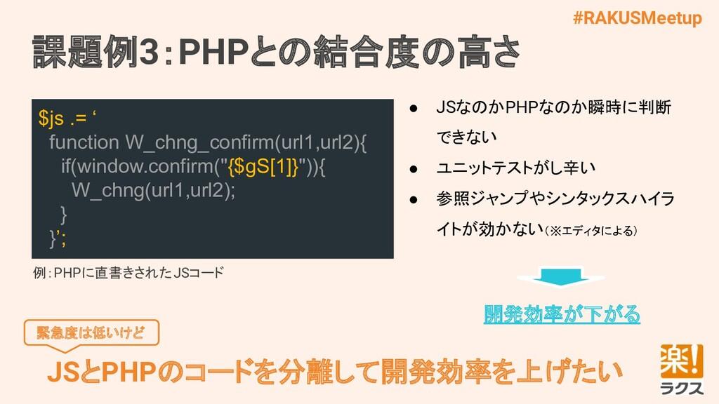 #RAKUSMeetup 課題例3:PHPとの結合度の高さ JSとPHPのコードを分離して開発...