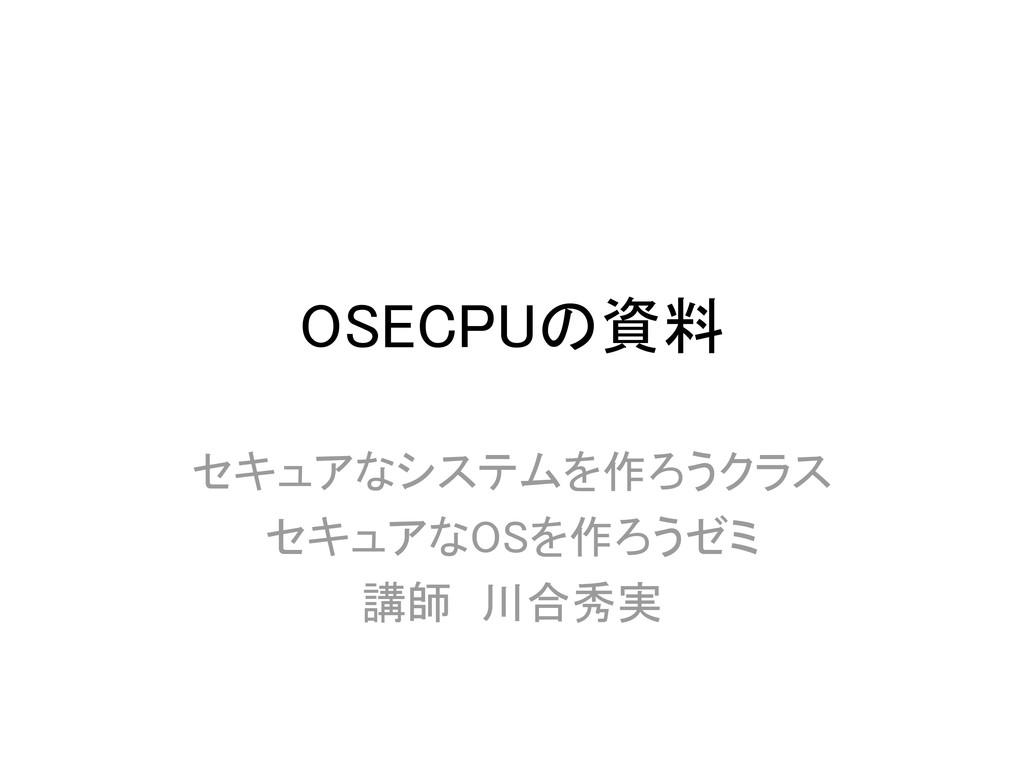 OSECPUの資料 セキュアなシステムを作ろうクラス セキュアなOSを作ろうゼミ 講師 川合秀実
