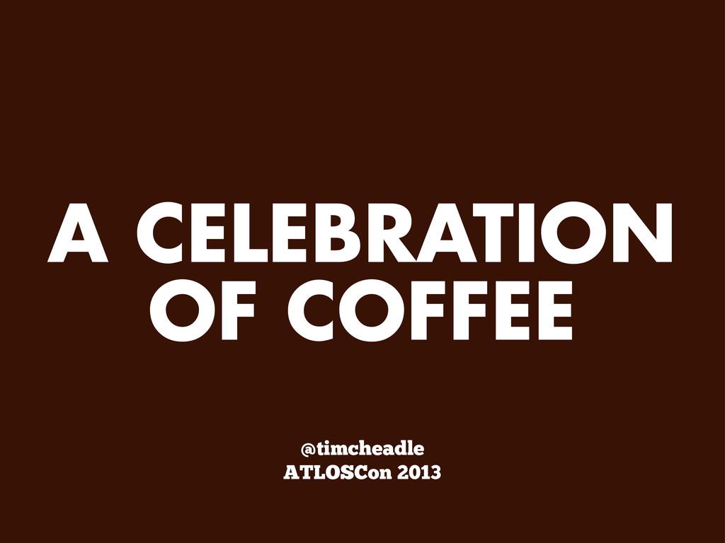 A CELEBRATION OF COFFEE @timcheadle ATLOSCon 20...