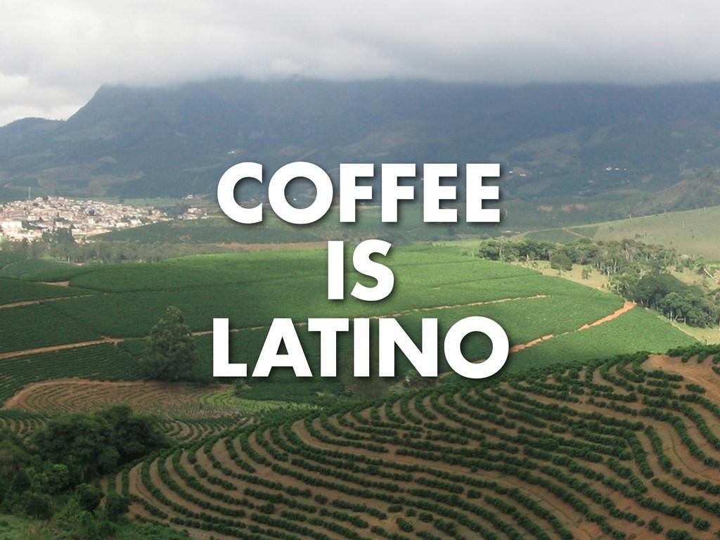 COFFEE IS LATINO