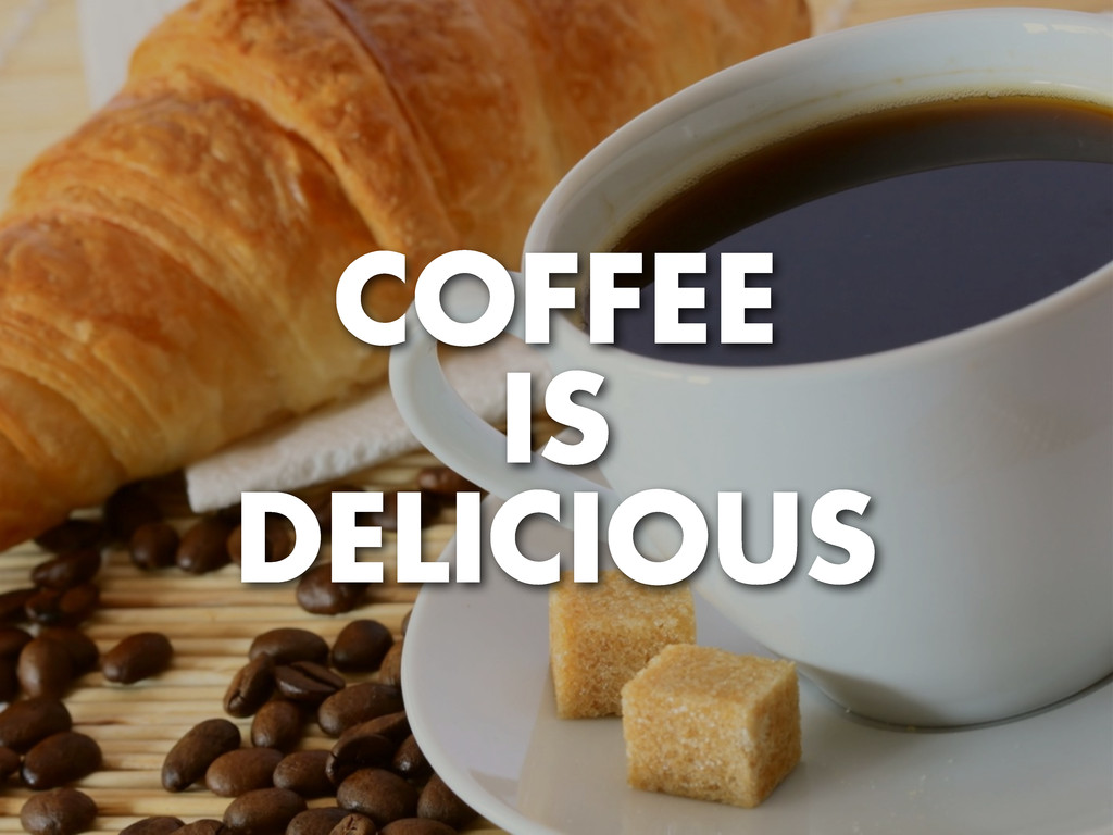 COFFEE IS DELICIOUS