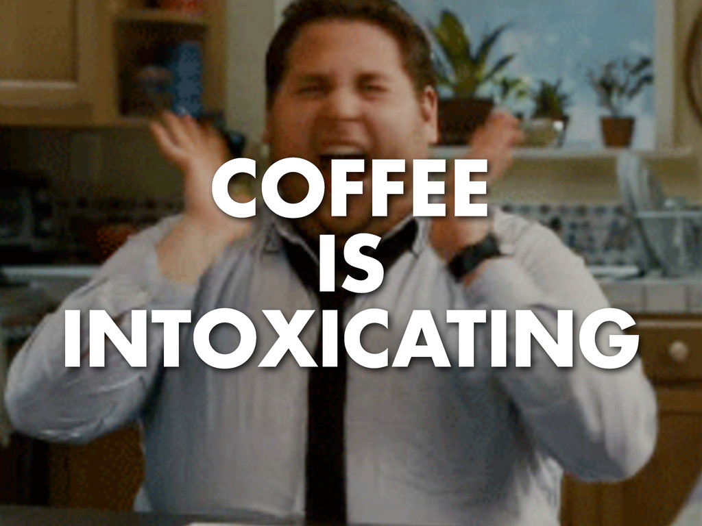 COFFEE IS INTOXICATING