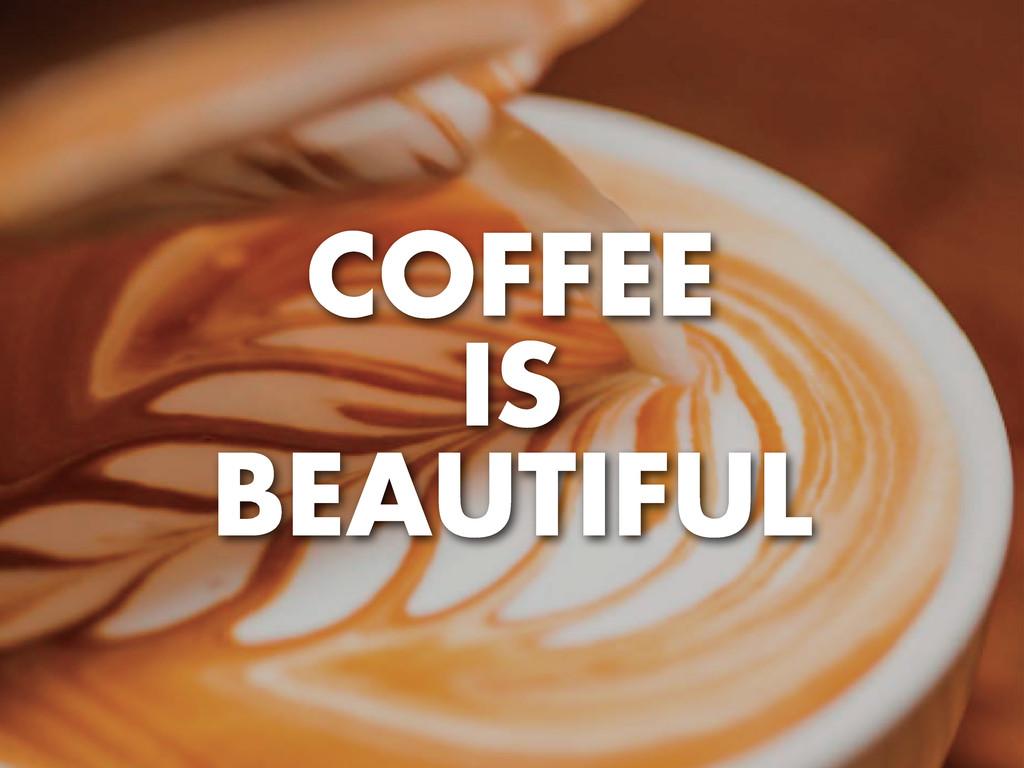 COFFEE IS BEAUTIFUL