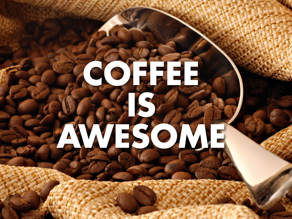 COFFEE IS AWESOME