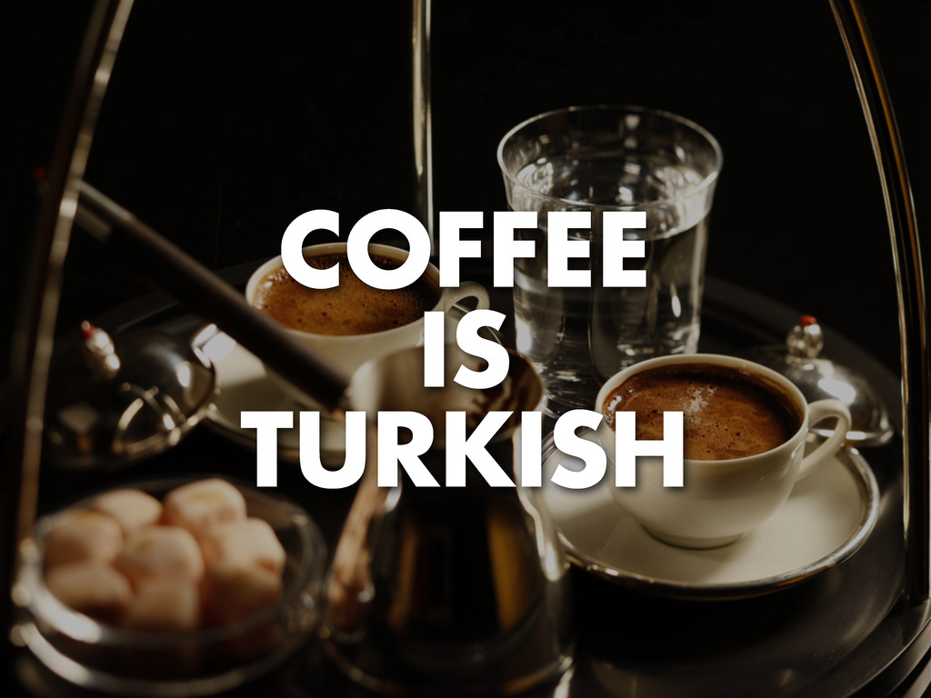 COFFEE IS TURKISH