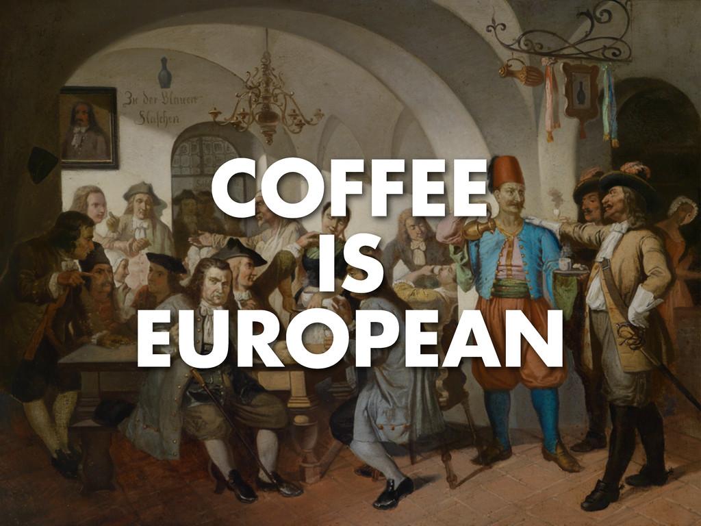 COFFEE IS EUROPEAN