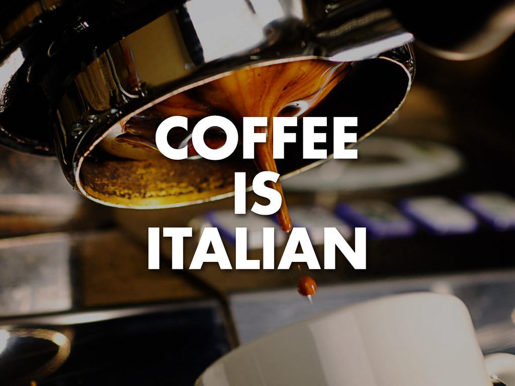 COFFEE IS ITALIAN