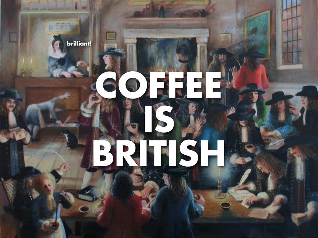 COFFEE IS BRITISH brilliant!