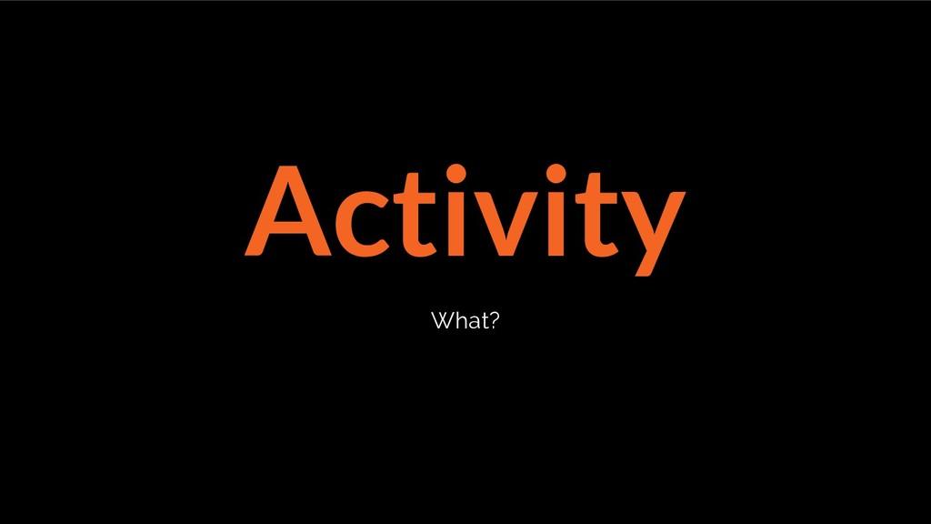 Activity What?