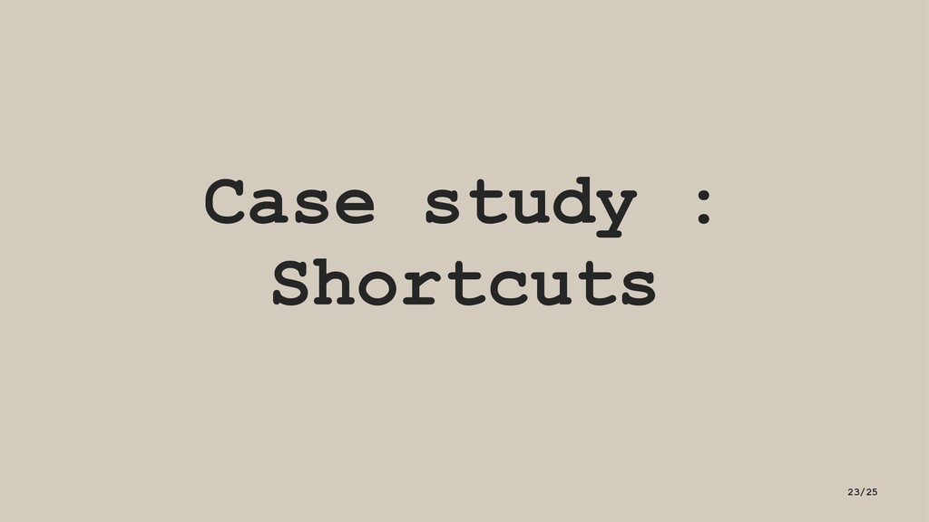 Case study : Shortcuts 23/25