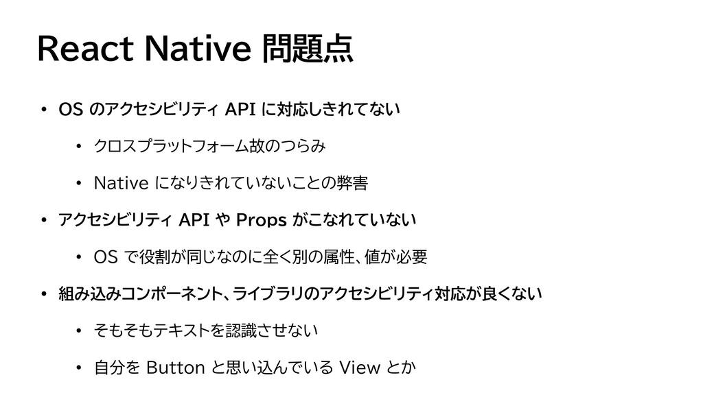 React Native 問題点 • OS のアクセシビリティ API に対応しきれてない  ...