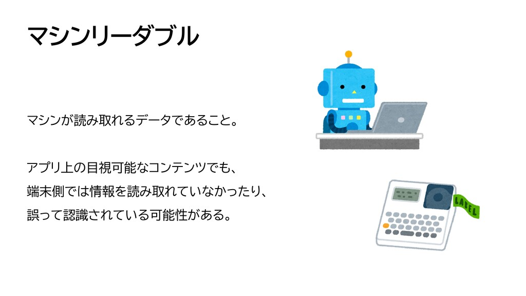 マシンリーダブル マシンが読み取れるデータであること。   アプリ上の目視可能なコンテンツでも...