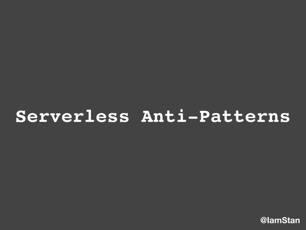 Serverless Anti-Patterns @IamStan